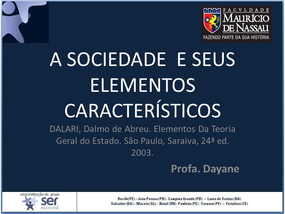 A SOCIEDADE E SEUS ELEMENTOS CARACTERÍSTICOS DALARI, Dalmo de Abreu. Elementos Da Teoria Geral do Estado. São Paulo, Saraiva, 24ª ed. 2003. Profa. Day