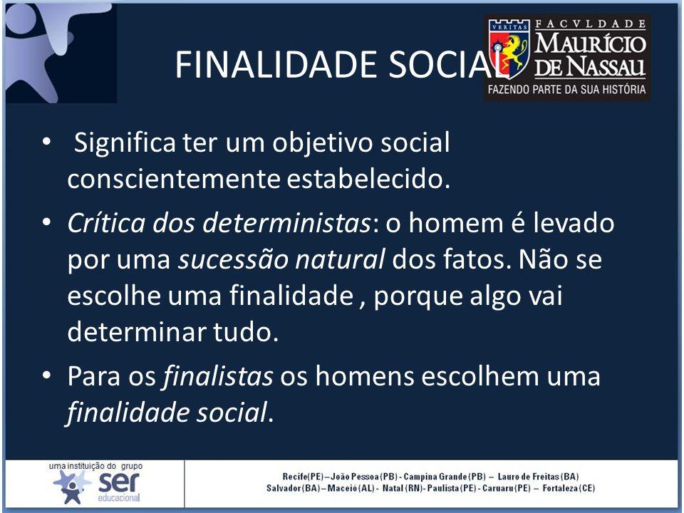 FINALIDADE SOCIAL Significa ter um objetivo social conscientemente estabelecido. Crítica dos deterministas: o homem é levado por uma sucessão natural