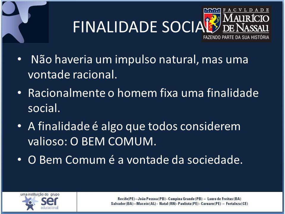 FINALIDADE SOCIAL Não haveria um impulso natural, mas uma vontade racional. Racionalmente o homem fixa uma finalidade social. A finalidade é algo que