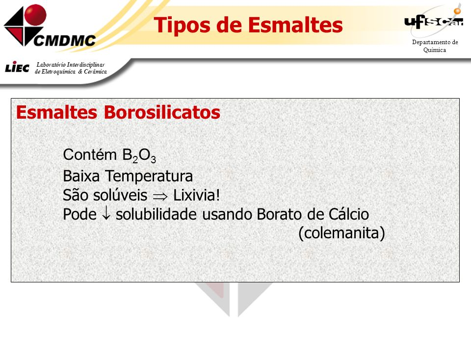 27 Departamento de Química Laboratório Interdisciplinar de Eletroquímica & Cerâmica Tipos de Esmaltes Esmaltes Borosilicatos Contém B 2 O 3 Baixa Temperatura São solúveis Lixivia.