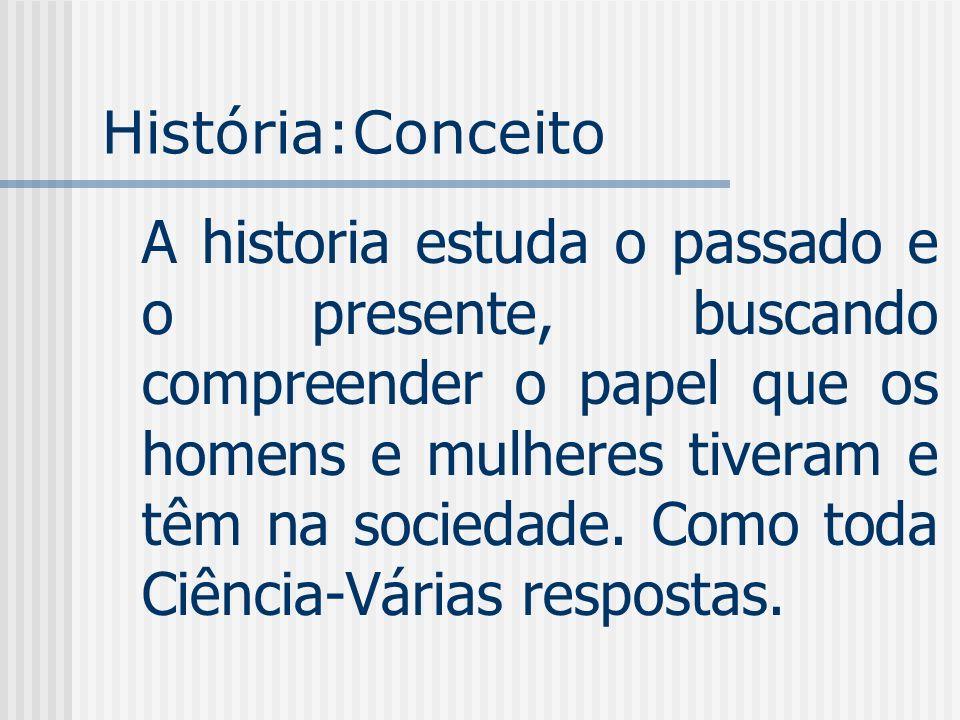 História:Conceito A historia estuda o passado e o presente, buscando compreender o papel que os homens e mulheres tiveram e têm na sociedade. Como tod