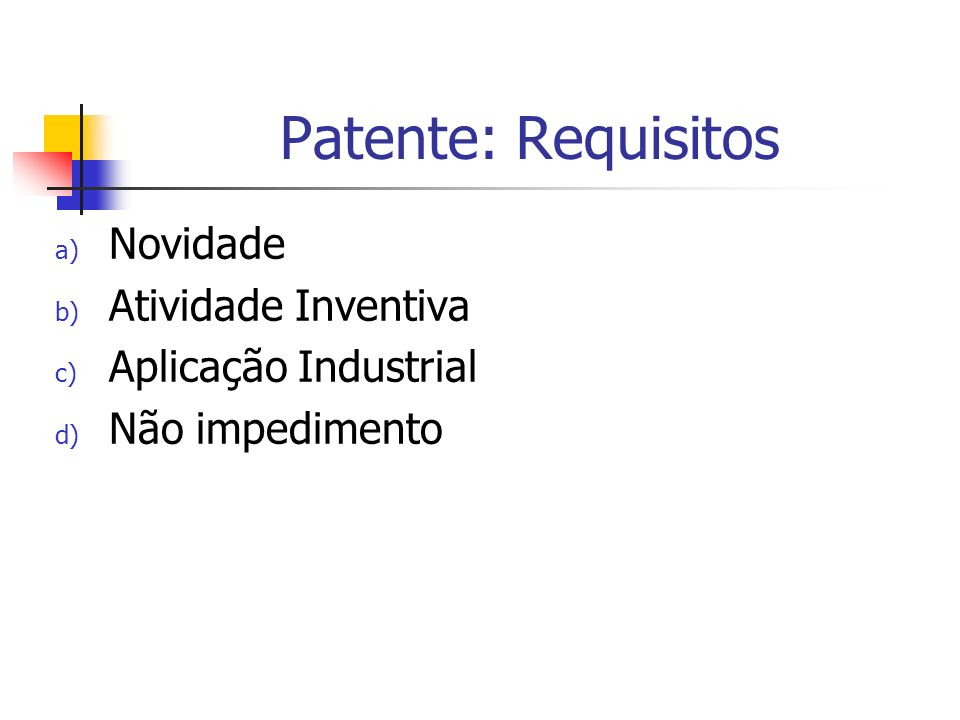 Patente: Requisitos a) Novidade b) Atividade Inventiva c) Aplicação Industrial d) Não impedimento