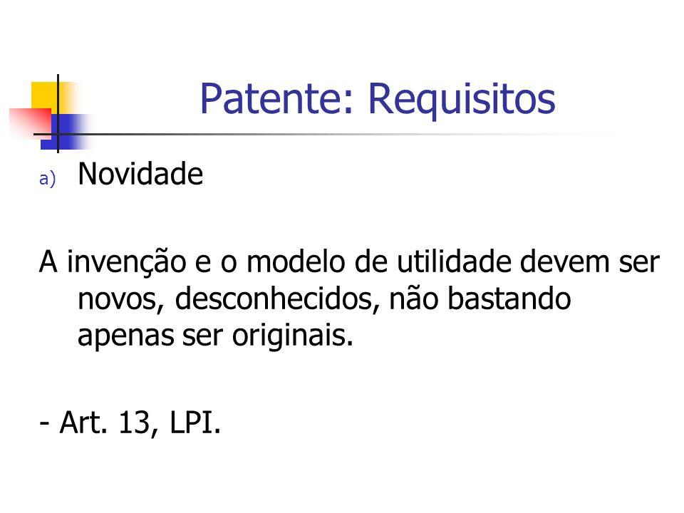 Patente: Requisitos a) Novidade A invenção e o modelo de utilidade devem ser novos, desconhecidos, não bastando apenas ser originais. - Art. 13, LPI.