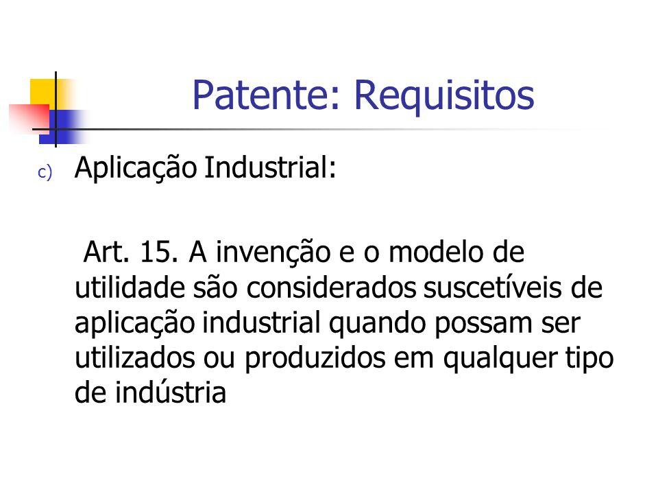 Patente: Requisitos c) Aplicação Industrial: Art. 15. A invenção e o modelo de utilidade são considerados suscetíveis de aplicação industrial quando p