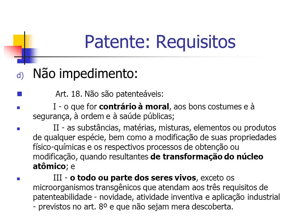Patente: Requisitos d) Não impedimento: Art. 18. Não são patenteáveis: I - o que for contrário à moral, aos bons costumes e à segurança, à ordem e à s