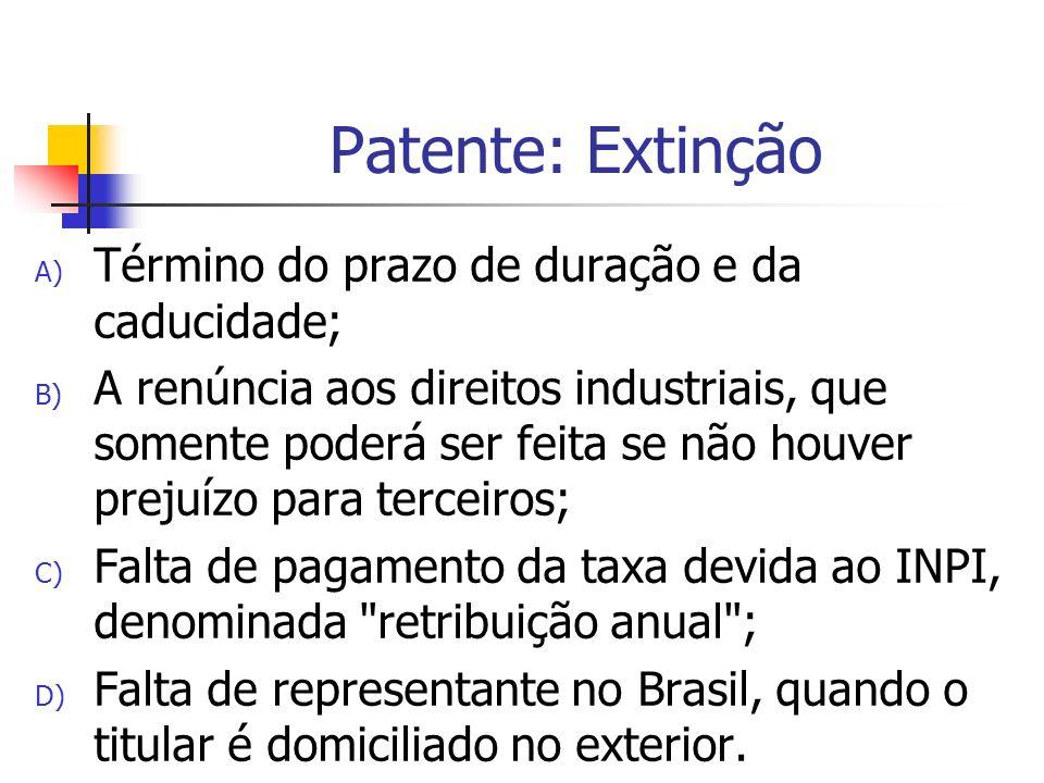 Patente: Extinção A) Término do prazo de duração e da caducidade; B) A renúncia aos direitos industriais, que somente poderá ser feita se não houver p