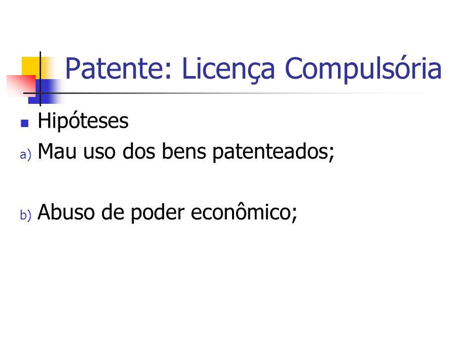 Patente: Licença Compulsória Hipóteses a) Mau uso dos bens patenteados; b) Abuso de poder econômico;