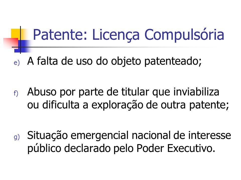 Patente: Licença Compulsória e) A falta de uso do objeto patenteado; f) Abuso por parte de titular que inviabiliza ou dificulta a exploração de outra