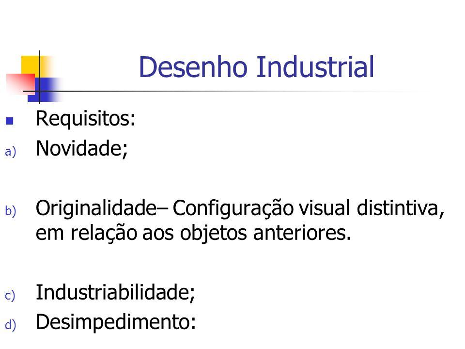 Desenho Industrial Requisitos: a) Novidade; b) Originalidade– Configuração visual distintiva, em relação aos objetos anteriores. c) Industriabilidade;