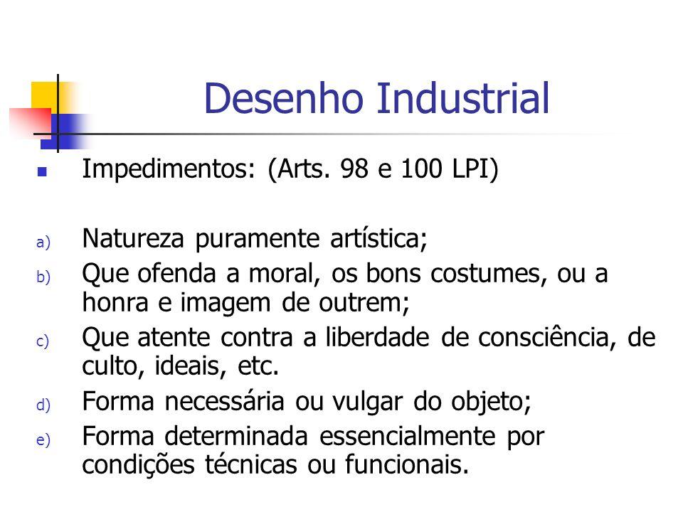 Desenho Industrial Impedimentos: (Arts. 98 e 100 LPI) a) Natureza puramente artística; b) Que ofenda a moral, os bons costumes, ou a honra e imagem de