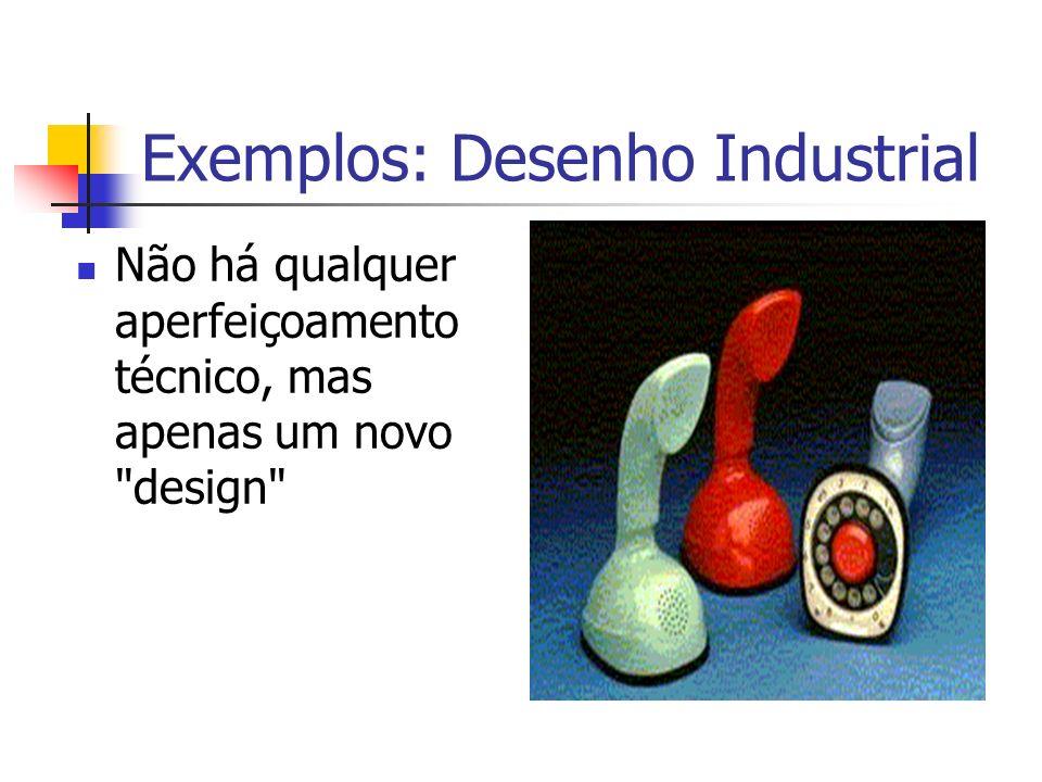 Exemplos: Desenho Industrial Não há qualquer aperfeiçoamento técnico, mas apenas um novo