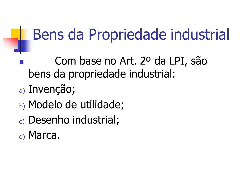 Bens da Propriedade industrial Com base no Art. 2º da LPI, são bens da propriedade industrial: a) Invenção; b) Modelo de utilidade; c) Desenho industr