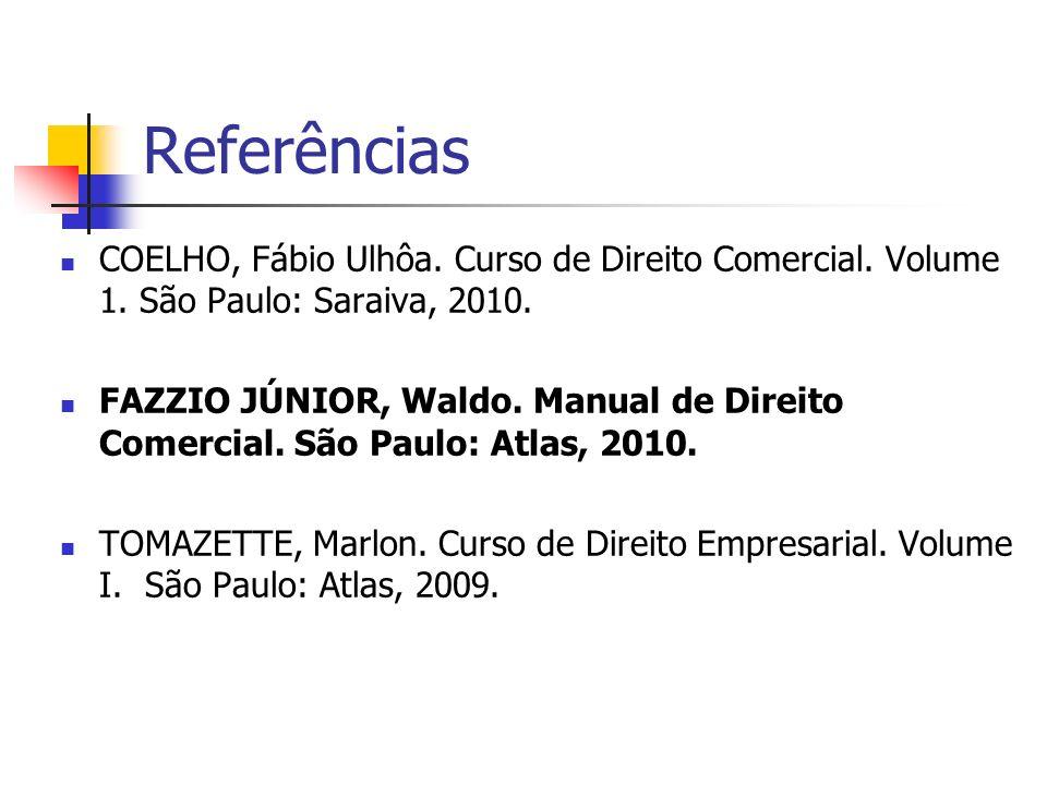 Referências COELHO, Fábio Ulhôa. Curso de Direito Comercial. Volume 1. São Paulo: Saraiva, 2010. FAZZIO JÚNIOR, Waldo. Manual de Direito Comercial. Sã