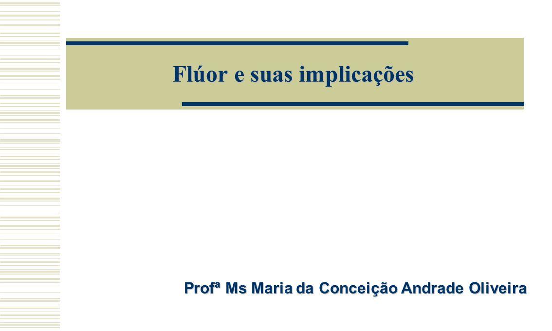 Flúor e suas implicações Profª Ms Maria da Conceição Andrade Oliveira