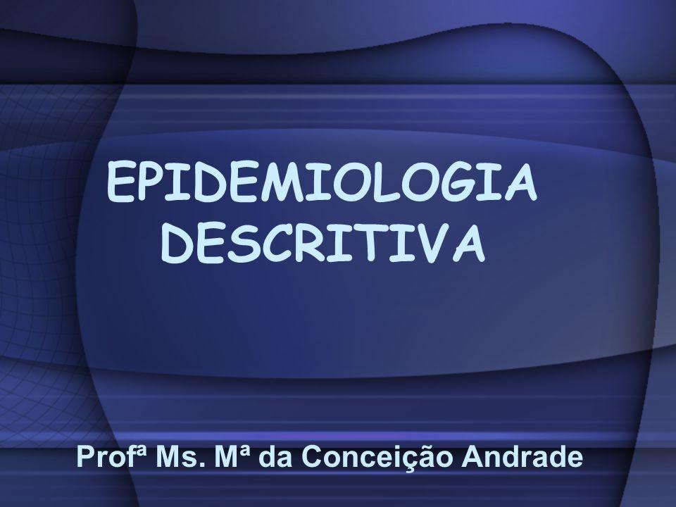 EPIDEMIOLOGIA DESCRITIVA Profª Ms. Mª da Conceição Andrade