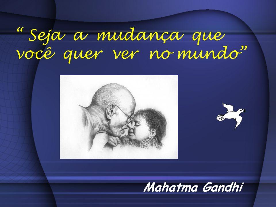 Seja a mudança que você quer ver no mundo Mahatma Gandhi