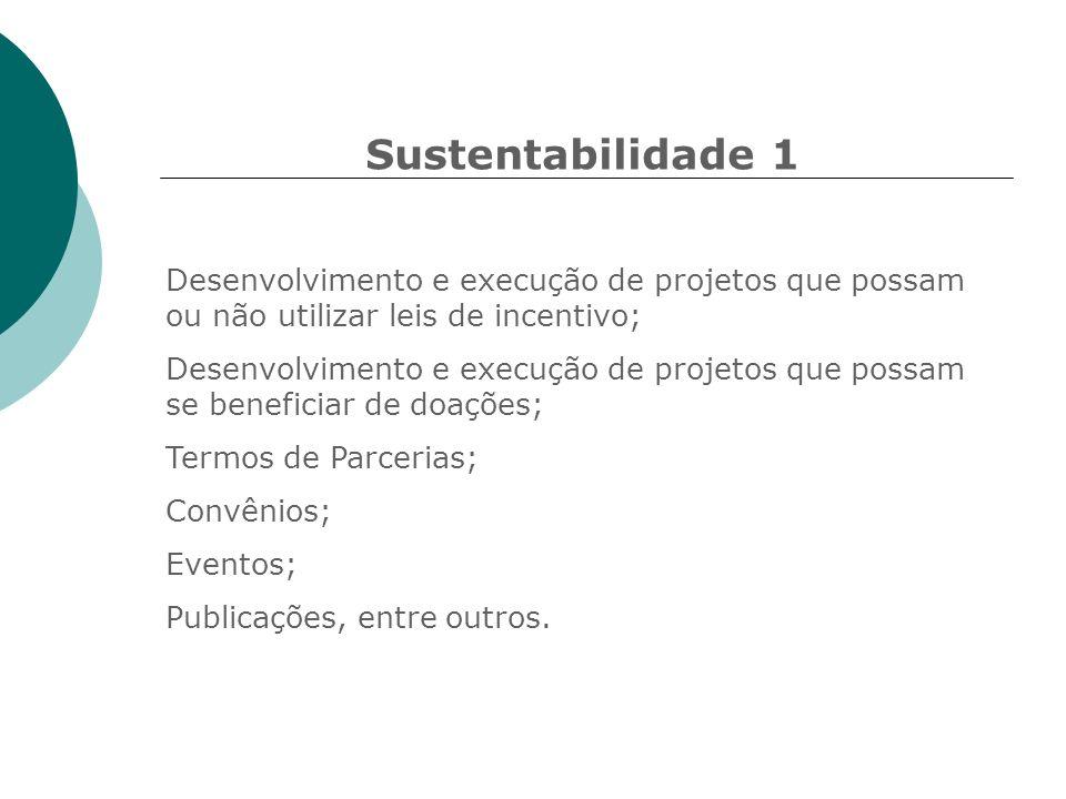 Sustentabilidade 1 Desenvolvimento e execução de projetos que possam ou não utilizar leis de incentivo; Desenvolvimento e execução de projetos que pos