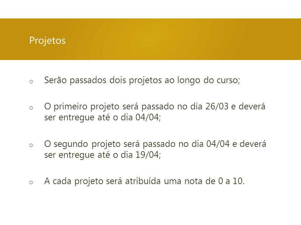 o Serão passados dois projetos ao longo do curso; o O primeiro projeto será passado no dia 26/03 e deverá ser entregue até o dia 04/04; o O segundo pr