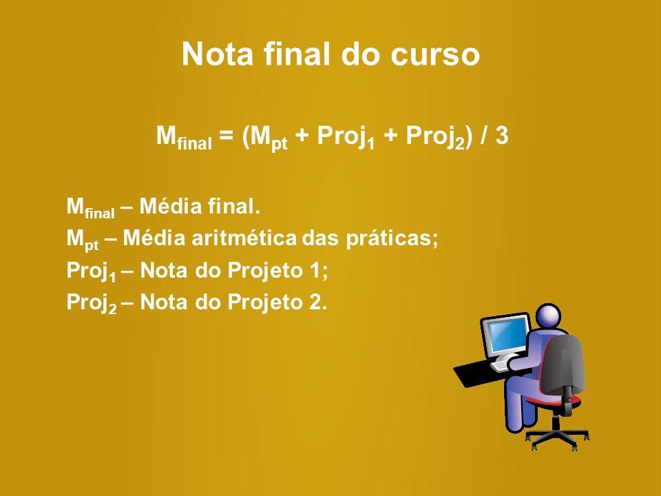 Nota final do curso M final = (M pt + Proj 1 + Proj 2 ) / 3 M final – Média final. M pt – Média aritmética das práticas; Proj 1 – Nota do Projeto 1; P