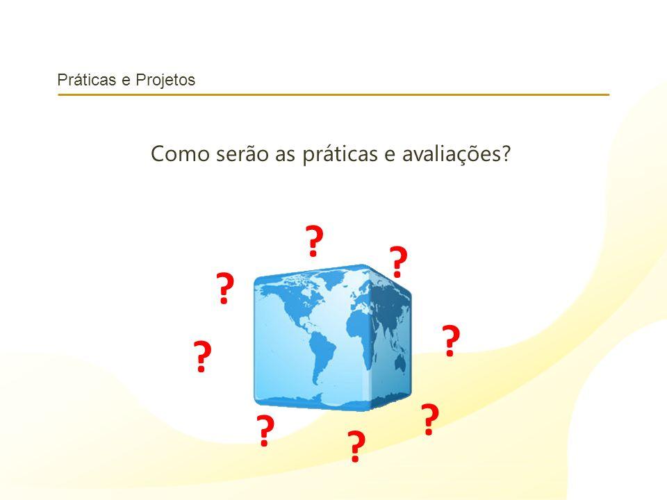 Práticas e Projetos Como serão as práticas e avaliações? ? ? ? ? ? ? ? ?
