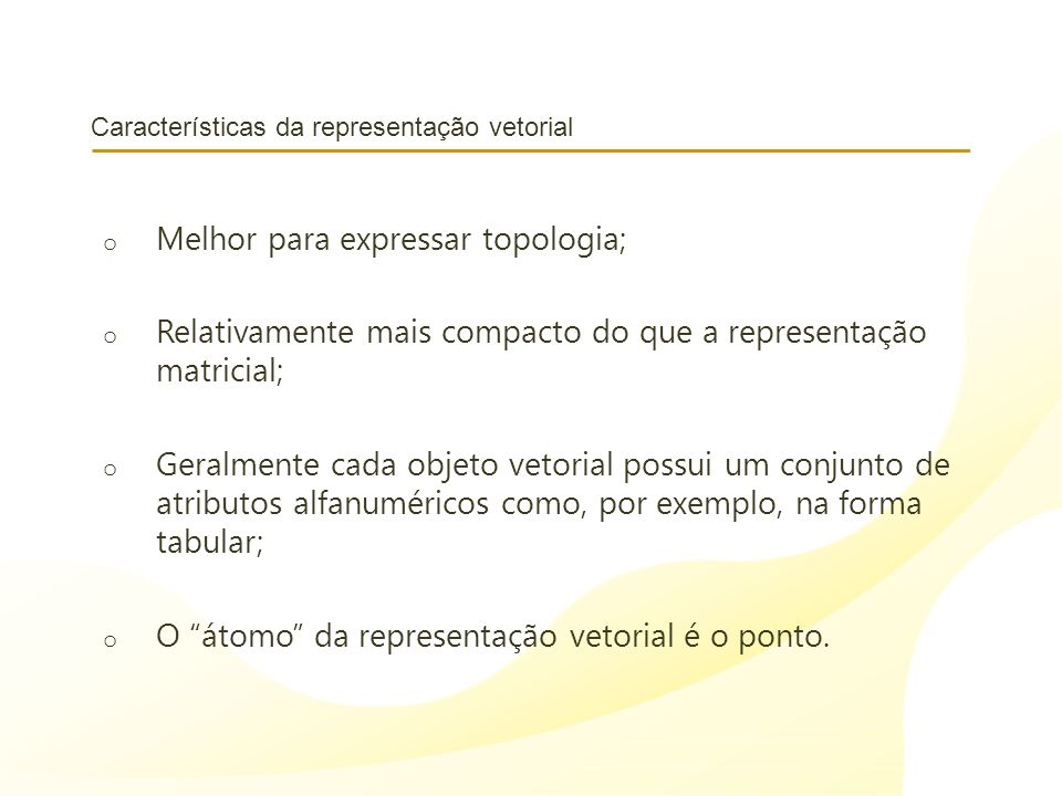 Características da representação vetorial o Melhor para expressar topologia; o Relativamente mais compacto do que a representação matricial; o Geralme