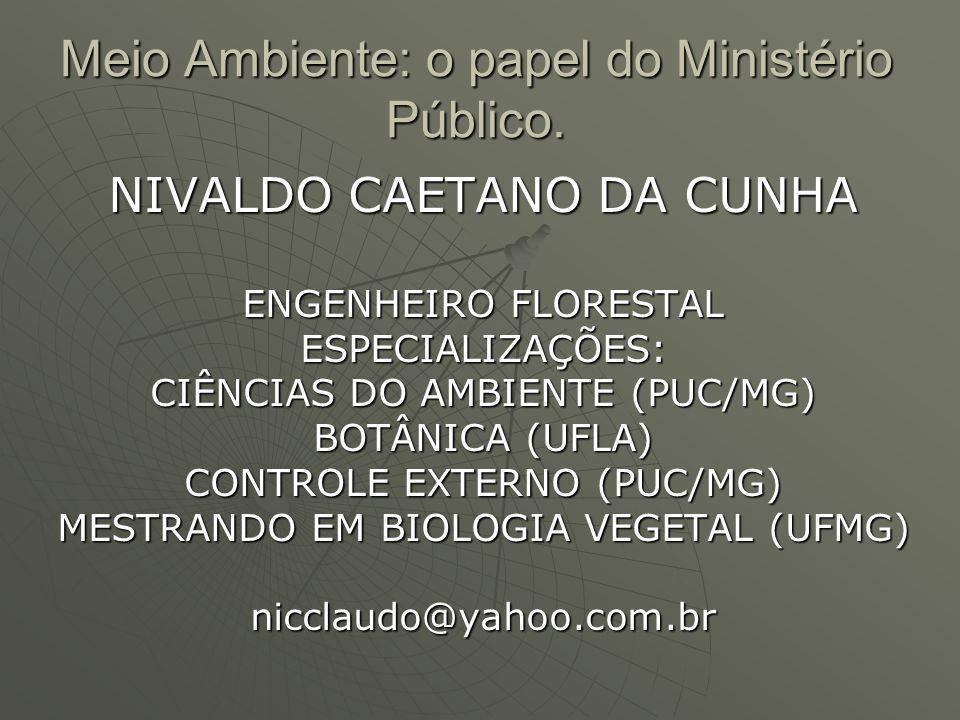Meio Ambiente: o papel do Ministério Público. NIVALDO CAETANO DA CUNHA ENGENHEIRO FLORESTAL ESPECIALIZAÇÕES: CIÊNCIAS DO AMBIENTE (PUC/MG) BOTÂNICA (U