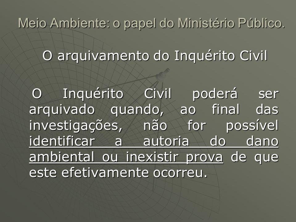 Meio Ambiente: o papel do Ministério Público. O arquivamento do Inquérito Civil O arquivamento do Inquérito Civil O Inquérito Civil poderá ser arquiva