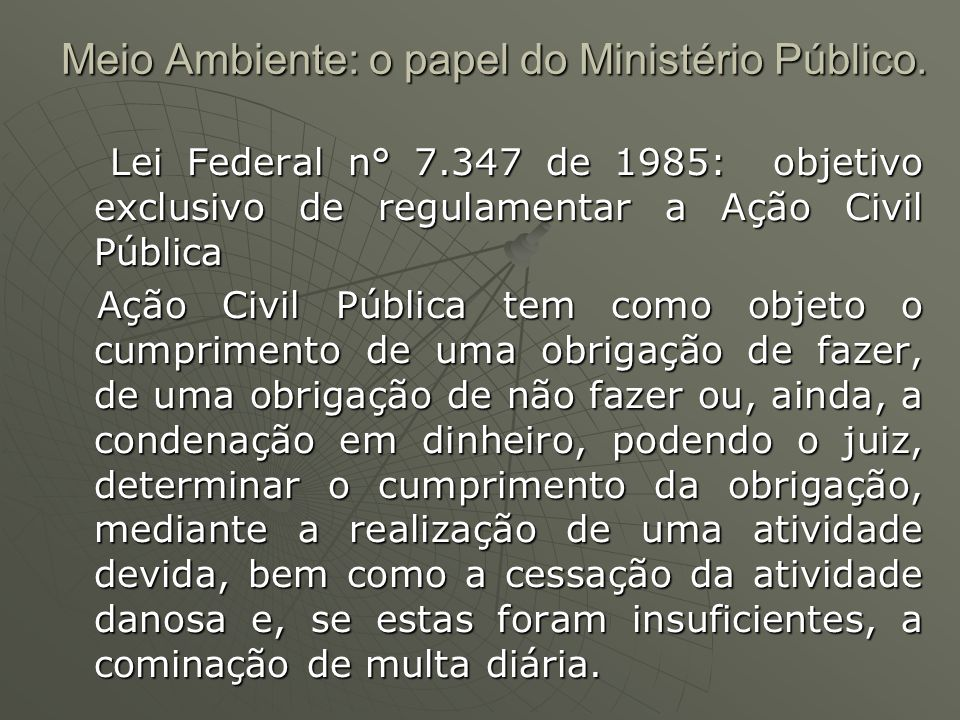 Meio Ambiente: o papel do Ministério Público. Lei Federal n° 7.347 de 1985: objetivo exclusivo de regulamentar a Ação Civil Pública Lei Federal n° 7.3