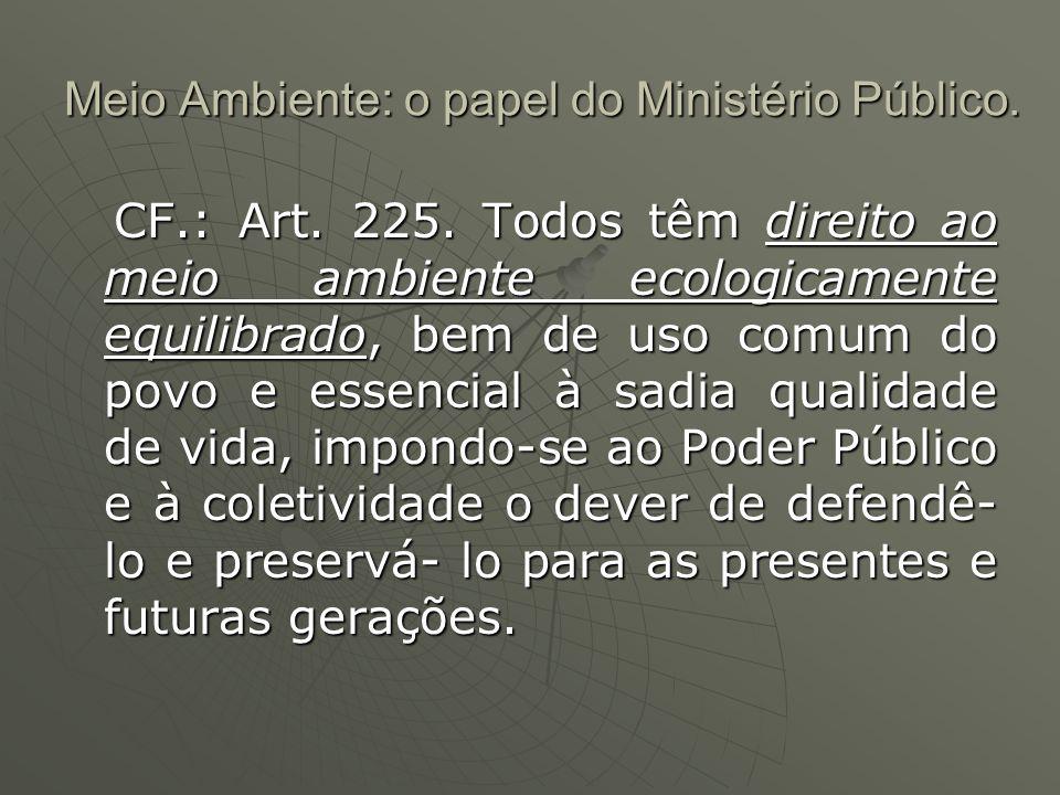 Meio Ambiente: o papel do Ministério Público. CF.: Art. 225. Todos têm direito ao meio ambiente ecologicamente equilibrado, bem de uso comum do povo e