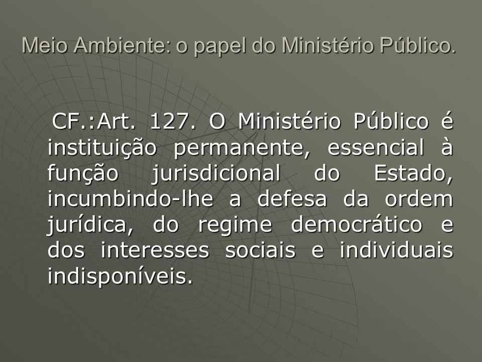 Meio Ambiente: o papel do Ministério Público. CF.:Art. 127. O Ministério Público é instituição permanente, essencial à função jurisdicional do Estado,