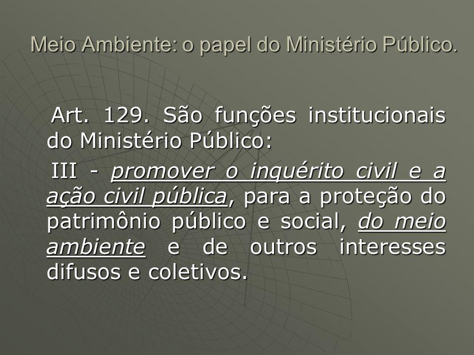 Meio Ambiente: o papel do Ministério Público. Art. 129. São funções institucionais do Ministério Público: Art. 129. São funções institucionais do Mini