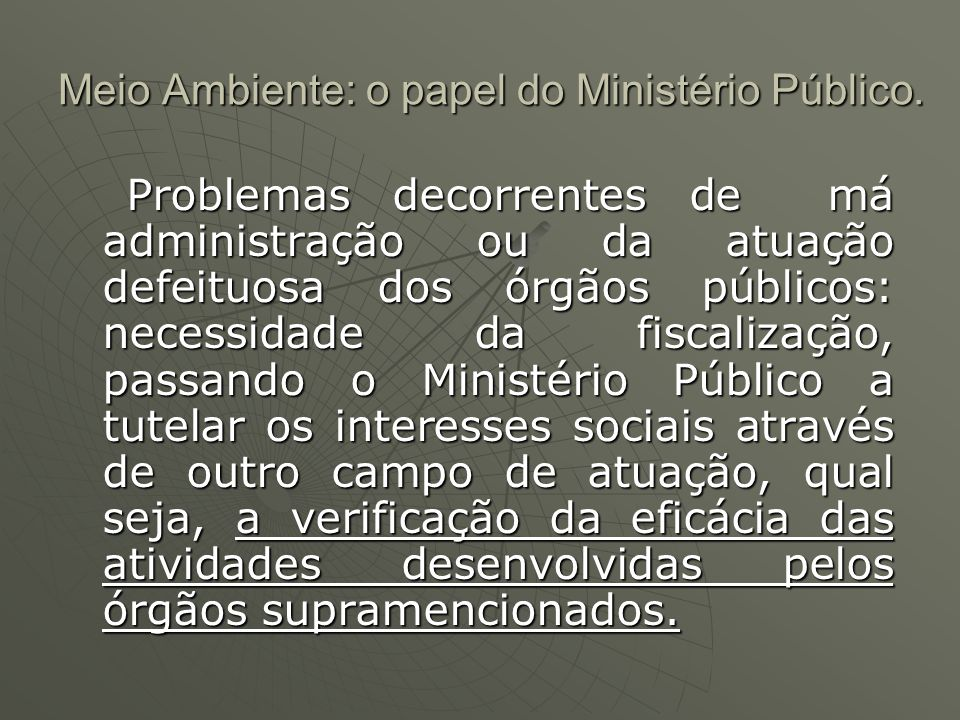 Meio Ambiente: o papel do Ministério Público. Problemas decorrentes de má administração ou da atuação defeituosa dos órgãos públicos: necessidade da f