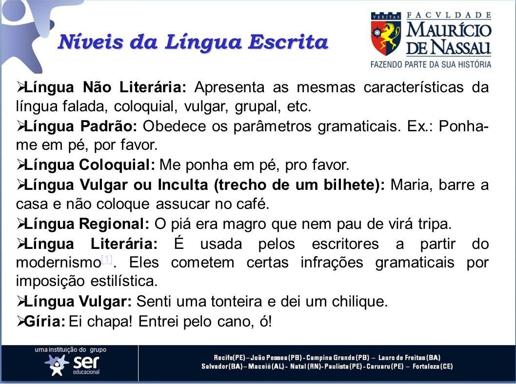Níveis da Língua Escrita Língua Não Literária: Apresenta as mesmas características da língua falada, coloquial, vulgar, grupal, etc. Língua Padrão: Ob