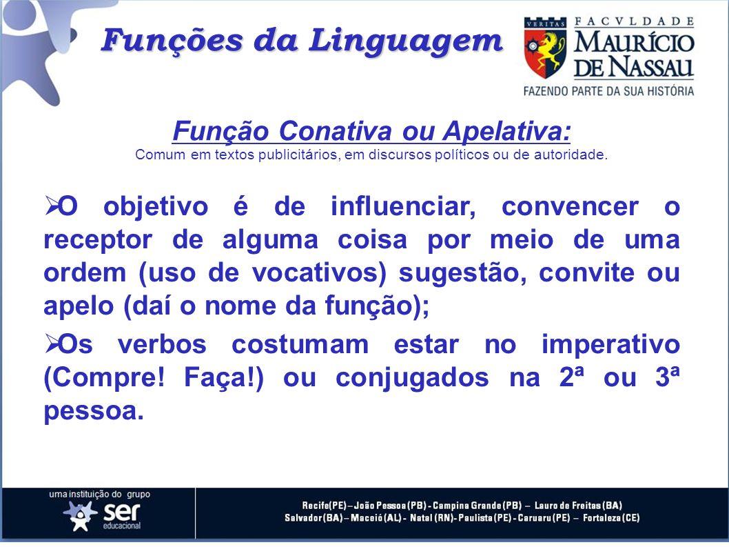 Funções da Linguagem Função Conativa ou Apelativa: Comum em textos publicitários, em discursos políticos ou de autoridade. O objetivo é de influenciar
