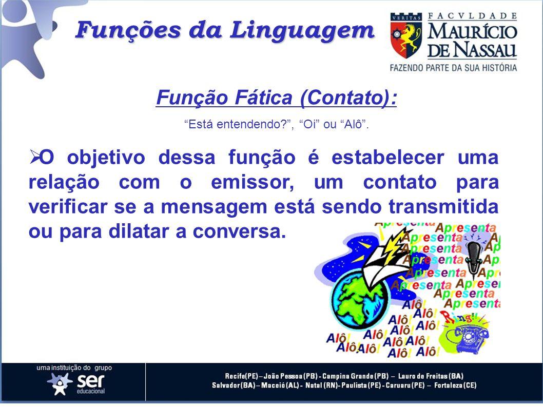Funções da Linguagem Função Fática (Contato): Está entendendo?, Oi ou Alô. O objetivo dessa função é estabelecer uma relação com o emissor, um contato