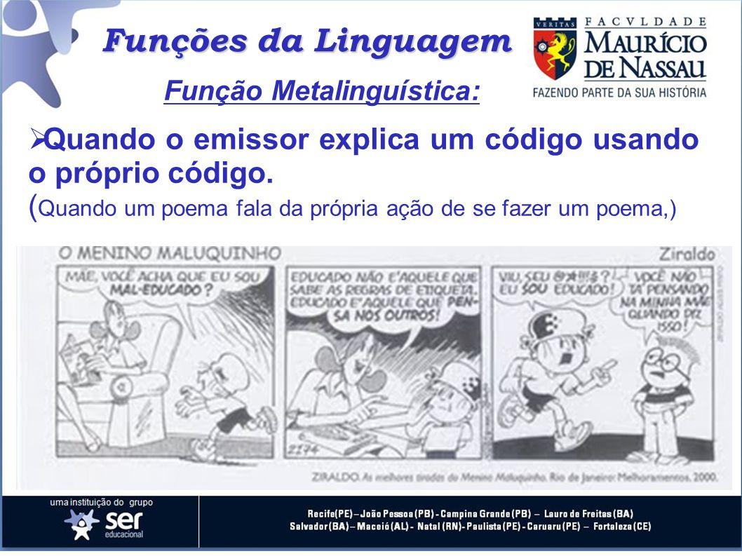Funções da Linguagem Função Metalinguística: Quando o emissor explica um código usando o próprio código. ( Quando um poema fala da própria ação de se