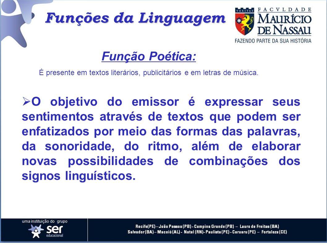 Funções da Linguagem Função Poética: É presente em textos literários, publicitários e em letras de música. O objetivo do emissor é expressar seus sent