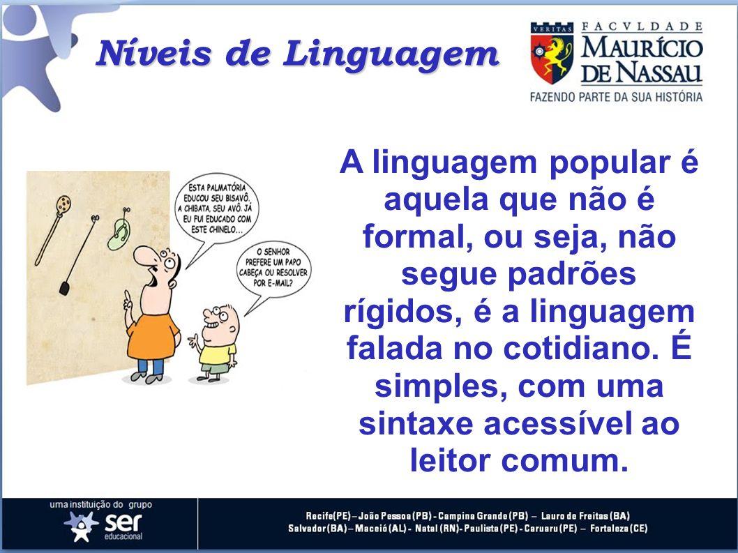 Níveis de Linguagem A linguagem popular é aquela que não é formal, ou seja, não segue padrões rígidos, é a linguagem falada no cotidiano. É simples, c