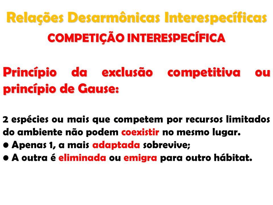 Relações Desarmônicas Interespecíficas COMPETIÇÃO INTERESPECÍFICA Princípio da exclusão competitiva ou princípio de Gause: 2 espécies ou mais que comp