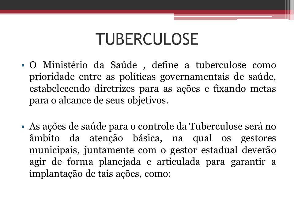 TUBERCULOSE O Ministério da Saúde, define a tuberculose como prioridade entre as políticas governamentais de saúde, estabelecendo diretrizes para as a
