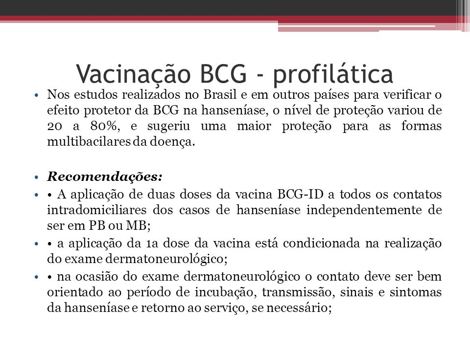 Vacinação BCG - profilática Nos estudos realizados no Brasil e em outros países para verificar o efeito protetor da BCG na hanseníase, o nível de prot