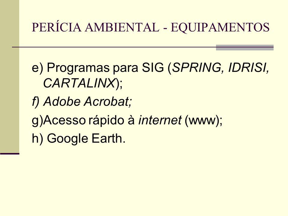 PERÍCIA AMBIENTAL - EQUIPAMENTOS e) Programas para SIG (SPRING, IDRISI, CARTALINX); f) Adobe Acrobat; g)Acesso rápido à internet (www); h) Google Eart