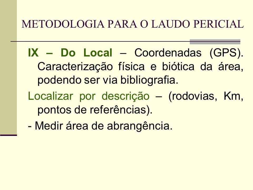 METODOLOGIA PARA O LAUDO PERICIAL IX – Do Local – Coordenadas (GPS). Caracterização física e biótica da área, podendo ser via bibliografia. Localizar