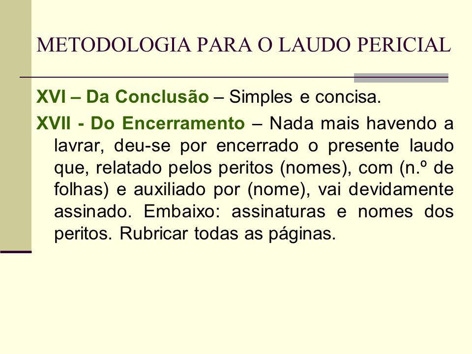 METODOLOGIA PARA O LAUDO PERICIAL XVI – Da Conclusão – Simples e concisa. XVII - Do Encerramento – Nada mais havendo a lavrar, deu-se por encerrado o