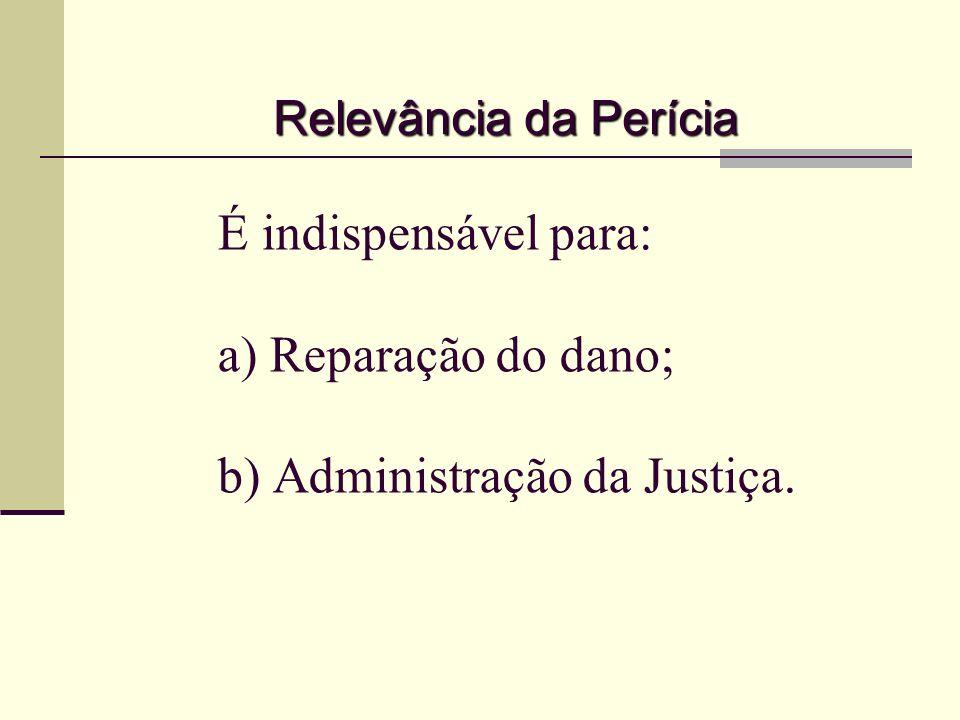 É indispensável para: a) Reparação do dano; b) Administração da Justiça. Relevância da Perícia