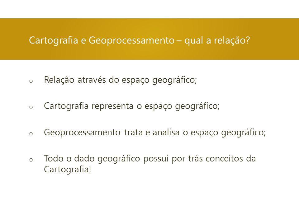 o Relação através do espaço geográfico; o Cartografia representa o espaço geográfico; o Geoprocessamento trata e analisa o espaço geográfico; o Todo o