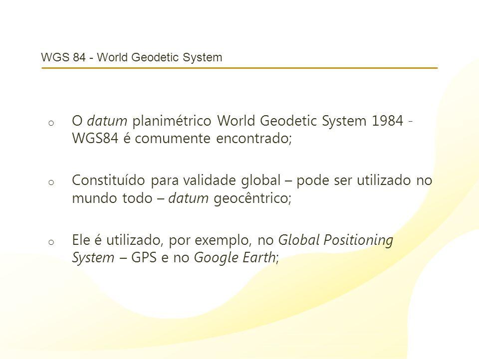WGS 84 - World Geodetic System o O datum planimétrico World Geodetic System 1984 - WGS84 é comumente encontrado; o Constituído para validade global –