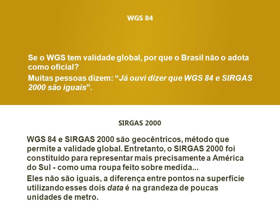 WGS 84 Se o WGS tem validade global, por que o Brasil não o adota como oficial? Muitas pessoas dizem: Já ouvi dizer que WGS 84 e SIRGAS 2000 são iguai