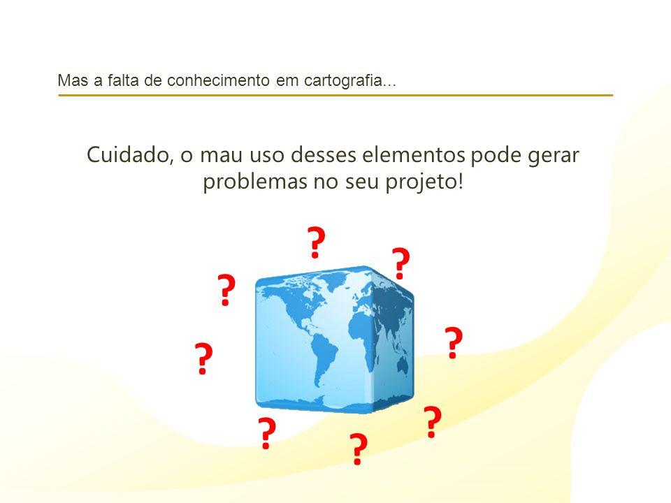 Mas a falta de conhecimento em cartografia... Cuidado, o mau uso desses elementos pode gerar problemas no seu projeto! ? ? ? ? ? ? ? ?