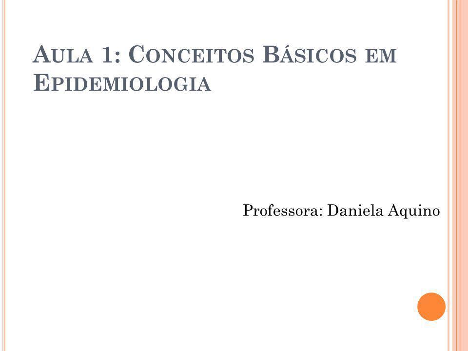 A ULA 1: C ONCEITOS B ÁSICOS EM E PIDEMIOLOGIA Professora: Daniela Aquino